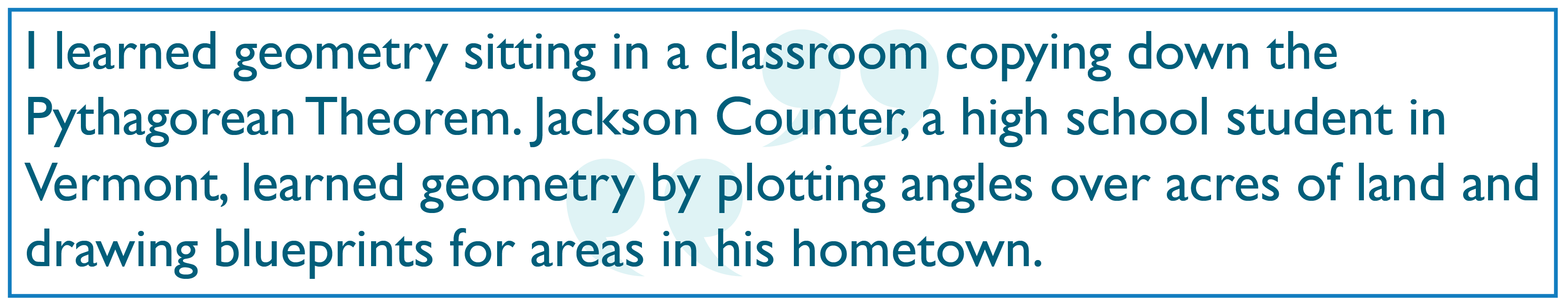 I learned geometry sitting in a classroom copying down the Pythagorean Theorem. Jackson Counter, a high school student in Vermont, learned geometry by plotting angles over acres of land and drawing blueprints for areas in his hometown.